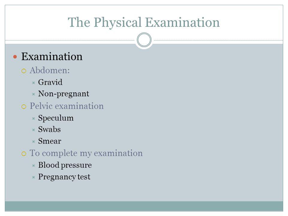 The Physical Examination Examination  Abdomen:  Gravid  Non-pregnant  Pelvic examination  Speculum  Swabs  Smear  To complete my examination 