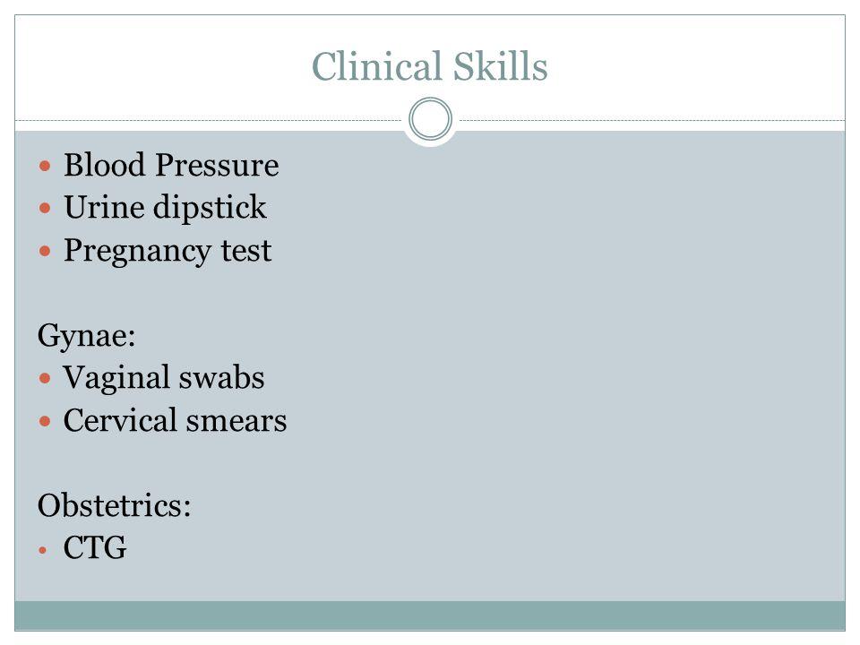 Clinical Skills Blood Pressure Urine dipstick Pregnancy test Gynae: Vaginal swabs Cervical smears Obstetrics: CTG