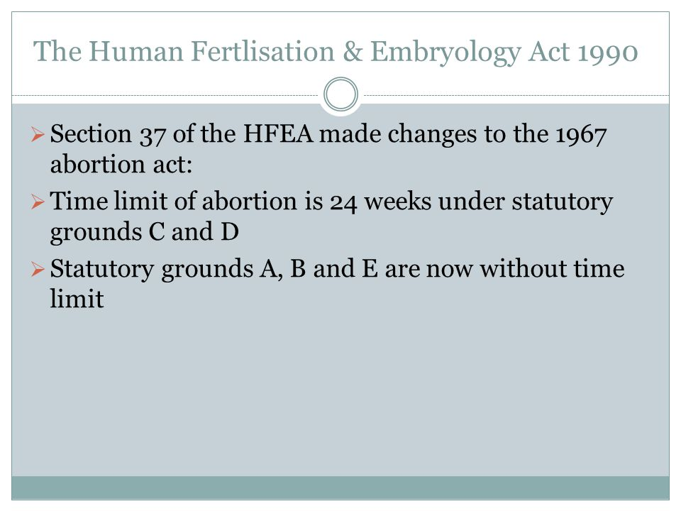 The Human Fertlisation & Embryology Act 1990  Section 37 of the HFEA made changes to the 1967 abortion act:  Time limit of abortion is 24 weeks unde