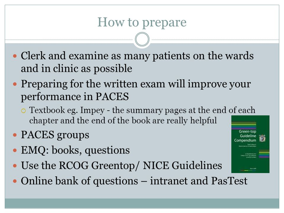 How to prepare Clerk and examine as many patients on the wards and in clinic as possible Preparing for the written exam will improve your performance