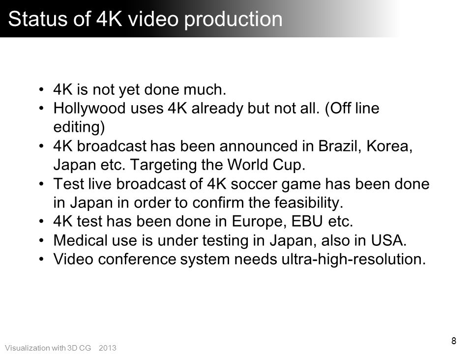 Visualization with 3D CG 2013 4K Camera overview 9 Many available Still camera evolved to 4K movie / Broadcast HD camera evolved to 4K Most demand is cinema use Record the RAW signal and transfer to editing system.