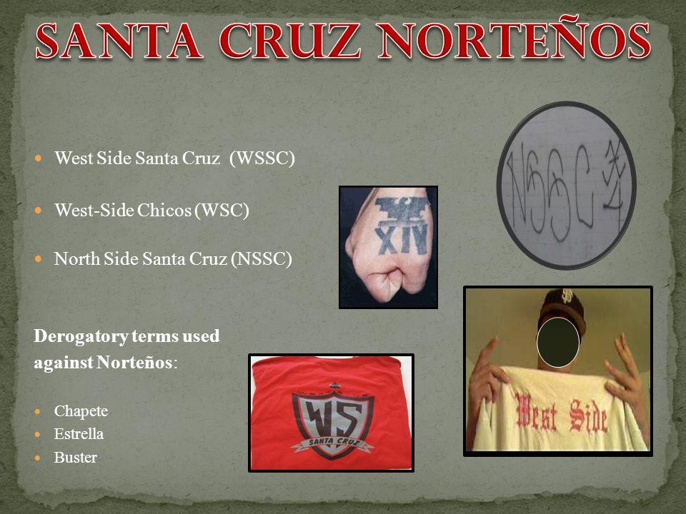 West Side Santa Cruz (WSSC) West-Side Chicos (WSC) North Side Santa Cruz (NSSC) Derogatory terms used against Norteños: Chapete Estrella Buster