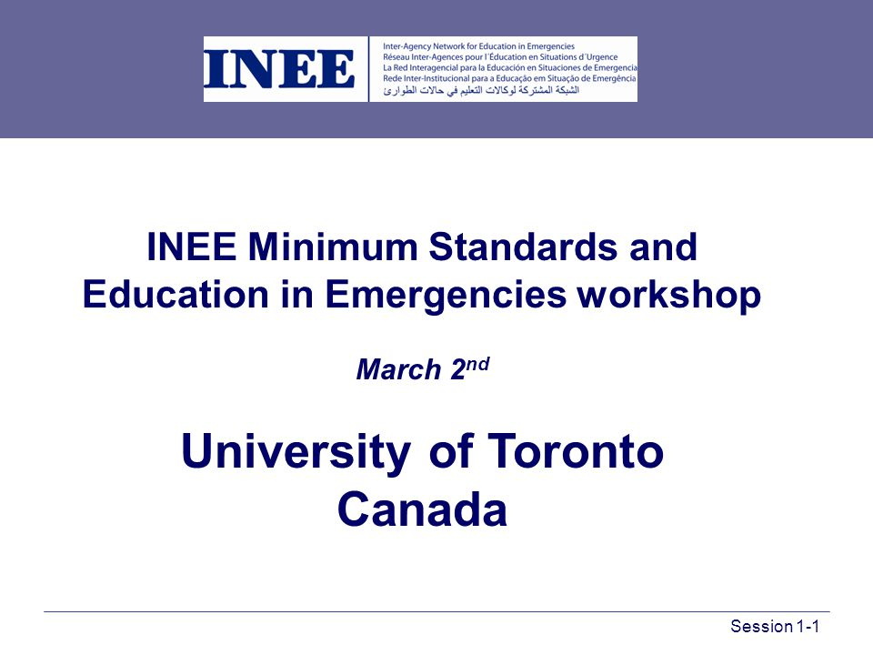 INEE Minimum Standards and Education in Emergencies workshop March 2 nd University of Toronto Canada Session 1-1