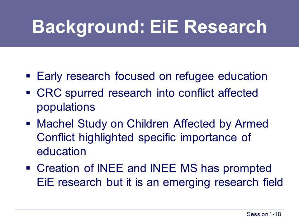 Session 1-18 Background: EiE Research  Early research focused on refugee education  CRC spurred research into conflict affected populations  Machel Study on Children Affected by Armed Conflict highlighted specific importance of education  Creation of INEE and INEE MS has prompted EiE research but it is an emerging research field