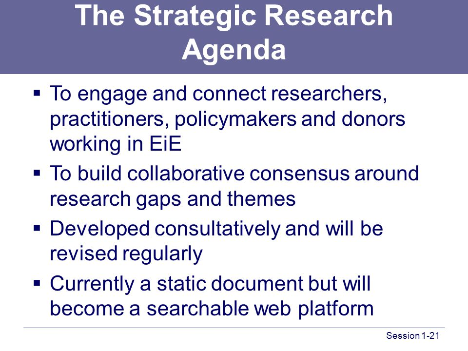 Session 1-21 The Strategic Research Agenda  To engage and connect researchers, practitioners, policymakers and donors working in EiE  To build collaborative consensus around research gaps and themes  Developed consultatively and will be revised regularly  Currently a static document but will become a searchable web platform