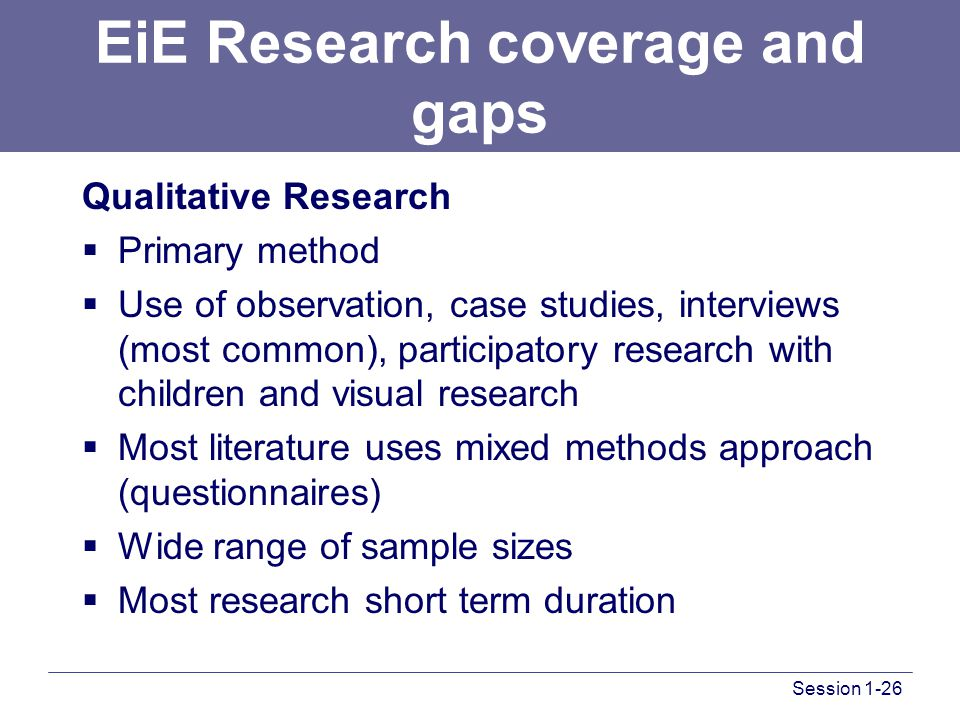 Session 1-26 EiE Research coverage and gaps Qualitative Research  Primary method  Use of observation, case studies, interviews (most common), participatory research with children and visual research  Most literature uses mixed methods approach (questionnaires)  Wide range of sample sizes  Most research short term duration