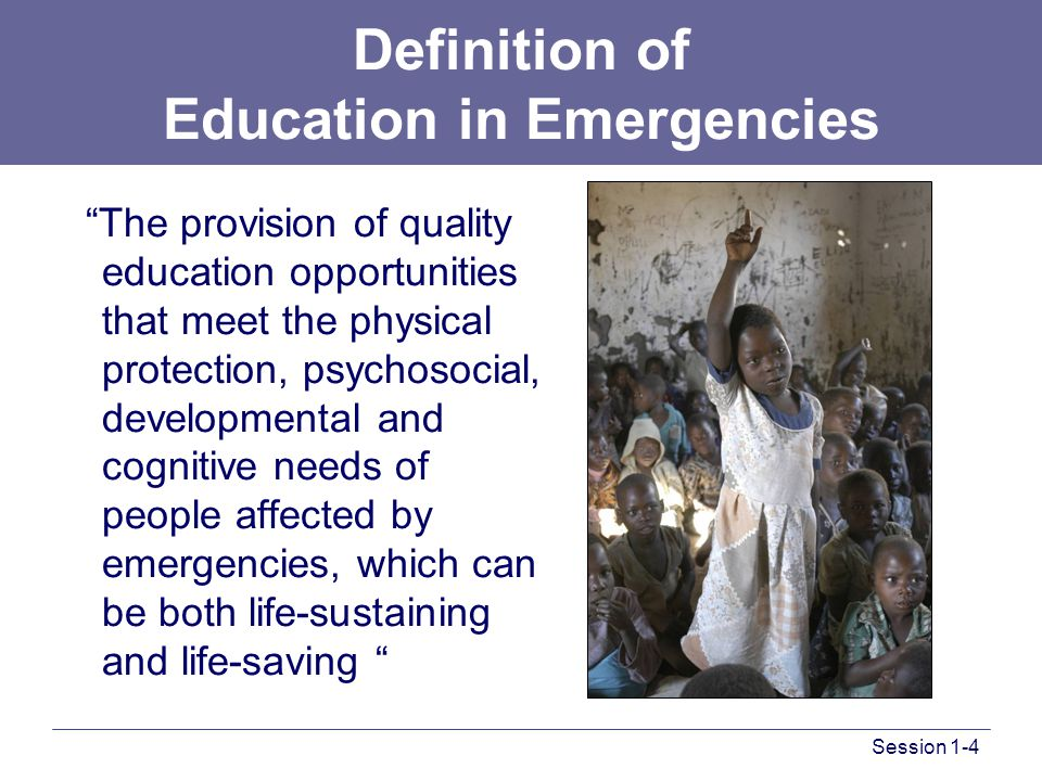 Definition of Education in Emergencies The provision of quality education opportunities that meet the physical protection, psychosocial, developmental and cognitive needs of people affected by emergencies, which can be both life-sustaining and life-saving Session 1-4