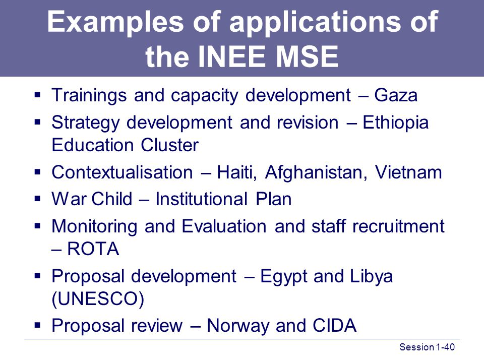 Examples of applications of the INEE MSE  Trainings and capacity development – Gaza  Strategy development and revision – Ethiopia Education Cluster  Contextualisation – Haiti, Afghanistan, Vietnam  War Child – Institutional Plan  Monitoring and Evaluation and staff recruitment – ROTA  Proposal development – Egypt and Libya (UNESCO)  Proposal review – Norway and CIDA Session 1-40