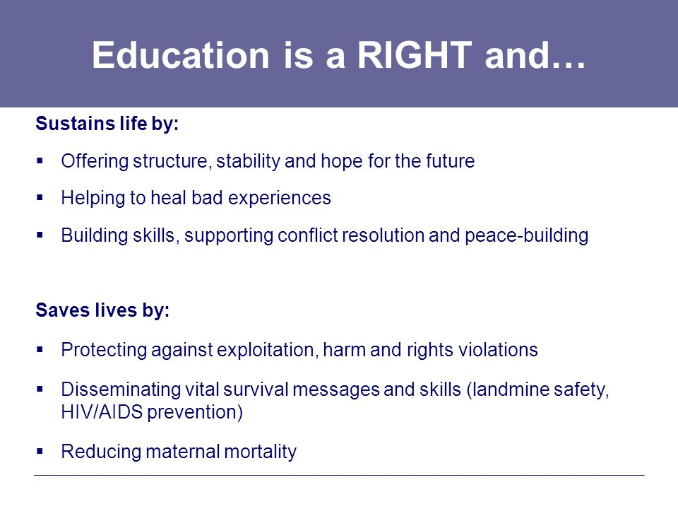 Education is a RIGHT and… Sustains life by:  Offering structure, stability and hope for the future  Helping to heal bad experiences  Building skills, supporting conflict resolution and peace-building Saves lives by:  Protecting against exploitation, harm and rights violations  Disseminating vital survival messages and skills (landmine safety, HIV/AIDS prevention)  Reducing maternal mortality