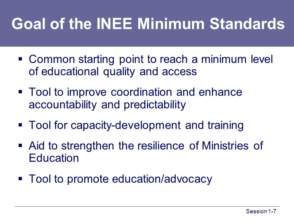 Goal of the INEE Minimum Standards  Common starting point to reach a minimum level of educational quality and access  Tool to improve coordination and enhance accountability and predictability  Tool for capacity-development and training  Aid to strengthen the resilience of Ministries of Education  Tool to promote education/advocacy Session 1-7