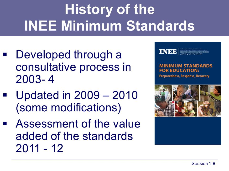  Developed through a consultative process in 2003- 4  Updated in 2009 – 2010 (some modifications)  Assessment of the value added of the standards 2011 - 12 History of the INEE Minimum Standards Session 1-8