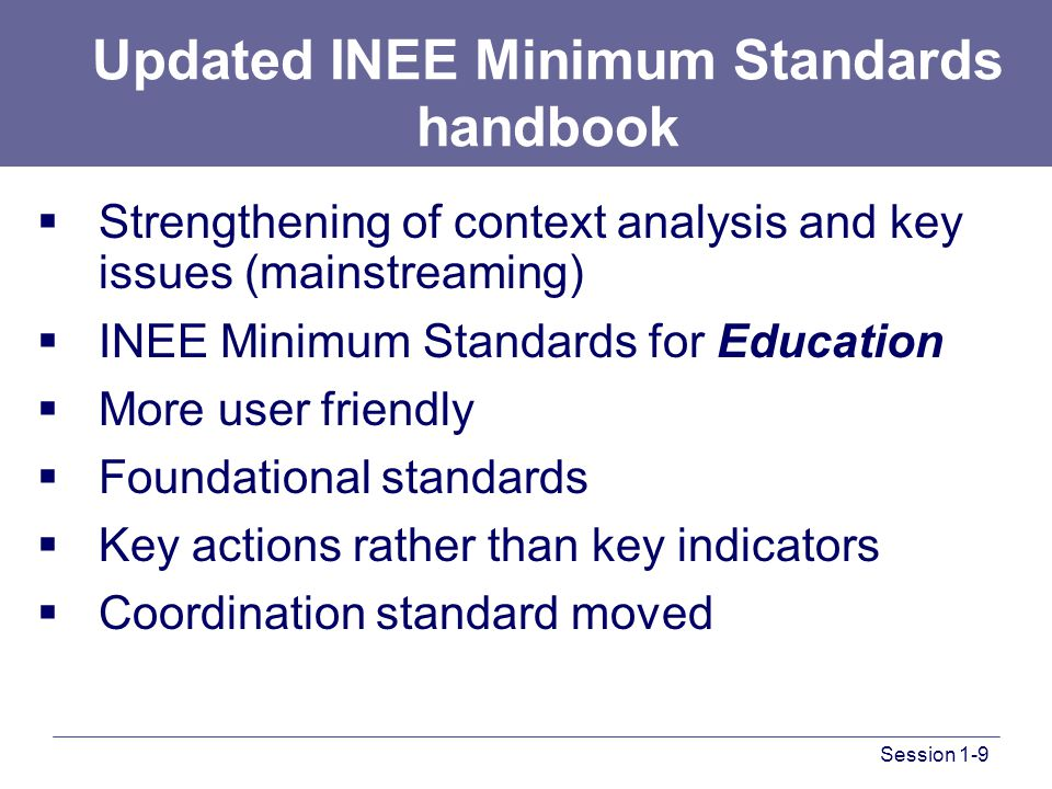 Session 1-9 Updated INEE Minimum Standards handbook  Strengthening of context analysis and key issues (mainstreaming)  INEE Minimum Standards for Education  More user friendly  Foundational standards  Key actions rather than key indicators  Coordination standard moved
