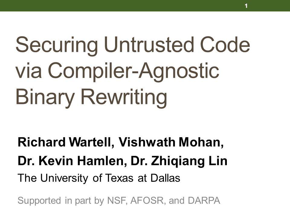 Securing Untrusted Code via Compiler-Agnostic Binary Rewriting Richard Wartell, Vishwath Mohan, Dr. Kevin Hamlen, Dr. Zhiqiang Lin The University of T