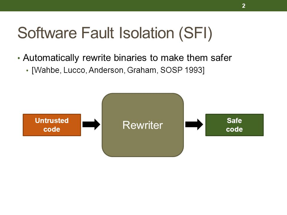 Software Fault Isolation (SFI) Automatically rewrite binaries to make them safer [Wahbe, Lucco, Anderson, Graham, SOSP 1993] 2 Untrusted code Rewriter Safe code