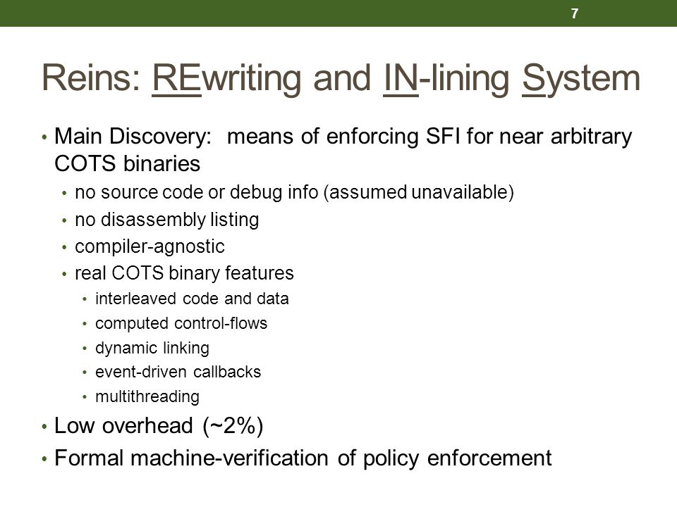 Reins: REwriting and IN-lining System Main Discovery: means of enforcing SFI for near arbitrary COTS binaries no source code or debug info (assumed un