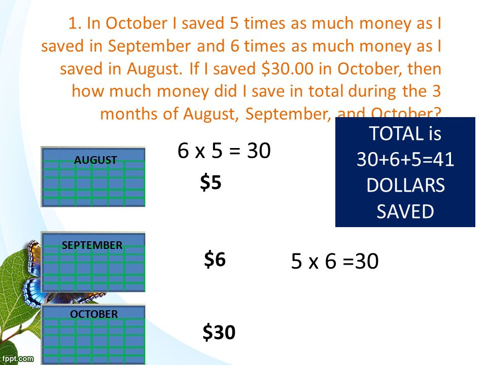 1. In October I saved 5 times as much money as I saved in September and 6 times as much money as I saved in August. If I saved $30.00 in October, then