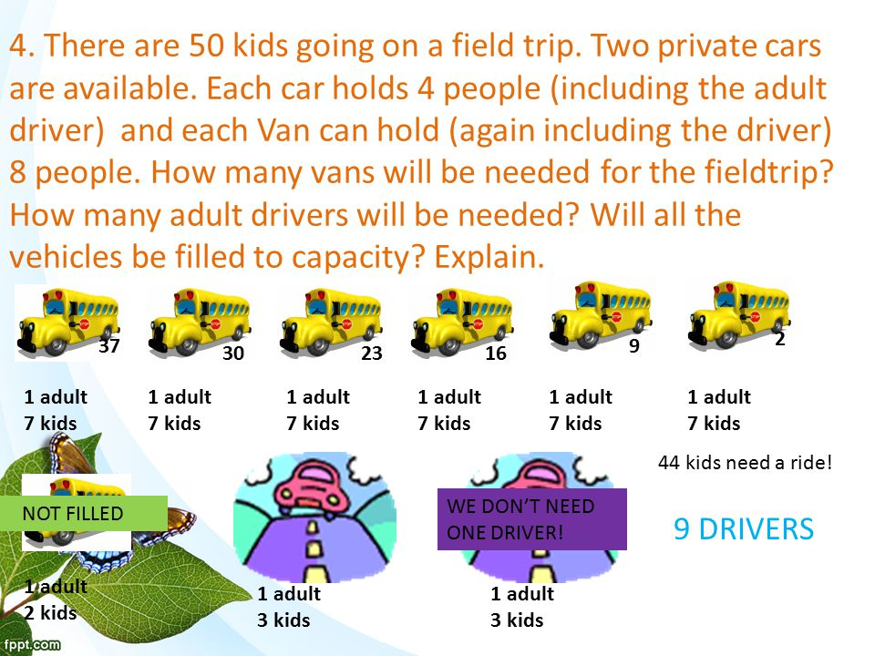 4. There are 50 kids going on a field trip. Two private cars are available.