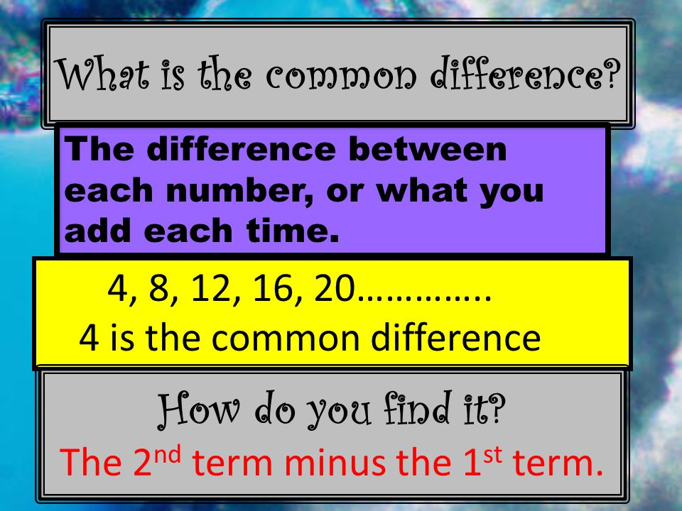 What is the common difference. The difference between each number, or what you add each time.