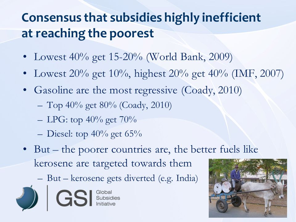 Consensus that subsidies highly inefficient at reaching the poorest Lowest 40% get 15-20% (World Bank, 2009) Lowest 20% get 10%, highest 20% get 40% (