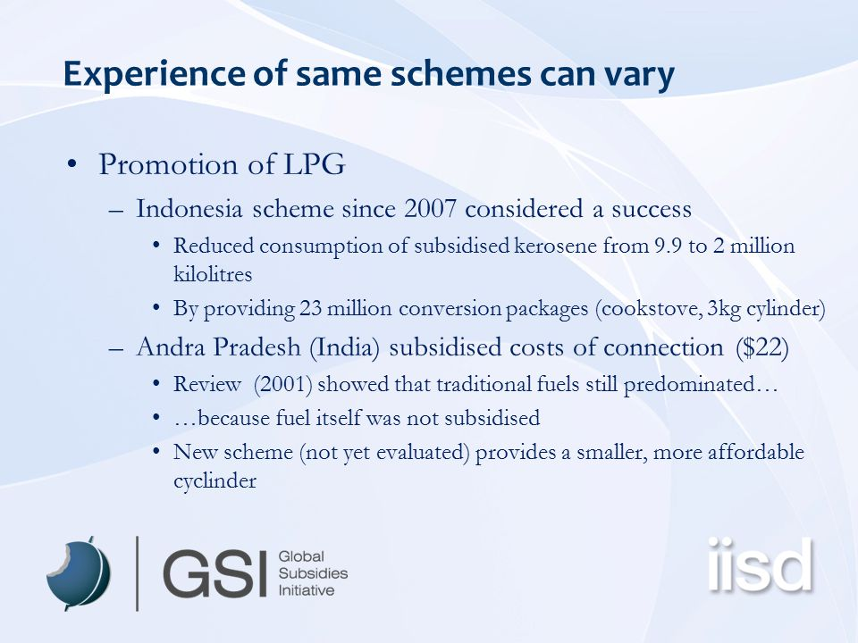 Experience of same schemes can vary Promotion of LPG –Indonesia scheme since 2007 considered a success Reduced consumption of subsidised kerosene from