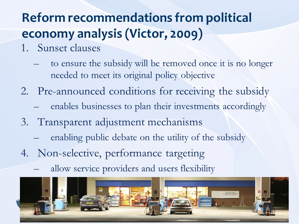Reform recommendations from political economy analysis (Victor, 2009) 1.Sunset clauses –to ensure the subsidy will be removed once it is no longer needed to meet its original policy objective 2.Pre-announced conditions for receiving the subsidy –enables businesses to plan their investments accordingly 3.Transparent adjustment mechanisms –enabling public debate on the utility of the subsidy 4.Non-selective, performance targeting –allow service providers and users flexibility
