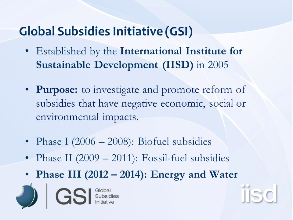 Project Overview Phasing out Fossil Fuel Subsidies to Reduce Waste and Limit CO 2 Emissions while Protecting the Poor July-November 2011 IISD-GSI team, with associates US$80,000 including expenses Outputs –Draft Outline Report (July 2011 – inc.