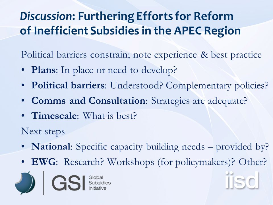 Discussion: Furthering Efforts for Reform of Inefficient Subsidies in the APEC Region Political barriers constrain; note experience & best practice Pl