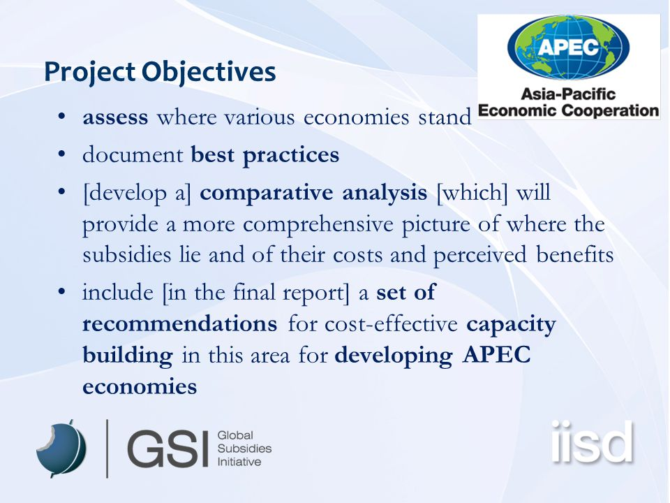 Project Objectives assess where various economies stand document best practices [develop a] comparative analysis [which] will provide a more comprehensive picture of where the subsidies lie and of their costs and perceived benefits include [in the final report] a set of recommendations for cost-effective capacity building in this area for developing APEC economies