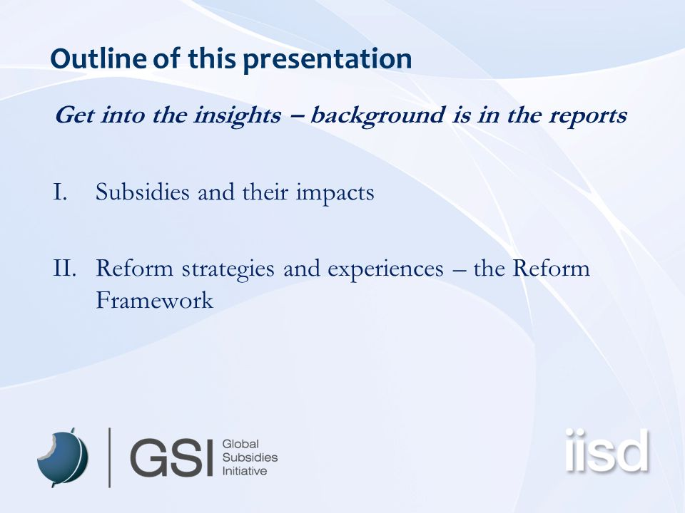 Outline of this presentation Get into the insights – background is in the reports I.Subsidies and their impacts II.Reform strategies and experiences – the Reform Framework