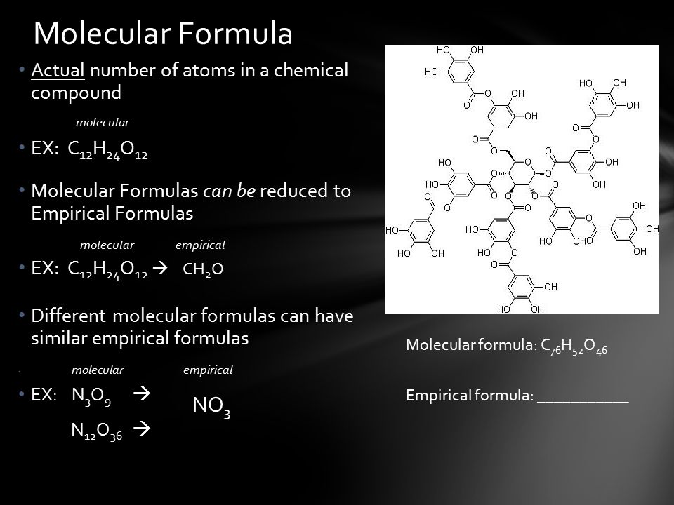 Actual number of atoms in a chemical compound molecular EX: C 12 H 24 O 12 Molecular Formulas can be reduced to Empirical Formulas molecular empirical EX: C 12 H 24 O 12  CH 2 O Different molecular formulas can have similar empirical formulas molecular empirical EX: N 3 O 9  N 12 O 36  Molecular Formula Molecular formula: C 76 H 52 O 46 Empirical formula: ___________ NO 3