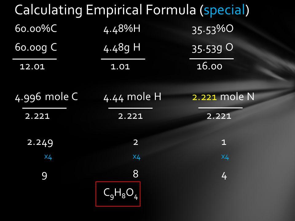 60.00%C4.48%H 35.53%O 60.00g C4.48g H35.53g O 12.01 1.01 16.00 4.996 mole C4.44 mole H2.221 mole N 2.221 2.221 2.221 2.24921 x4x4x4 984 C9H8O4C9H8O4 Calculating Empirical Formula (special)