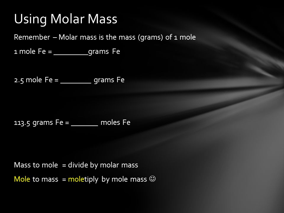 Remember – Molar mass is the mass (grams) of 1 mole 1 mole Fe = _________grams Fe 2.5 mole Fe = ________ grams Fe grams Fe = _______ moles Fe Mass to mole = divide by molar mass Mole to mass = moletiply by mole mass Using Molar Mass