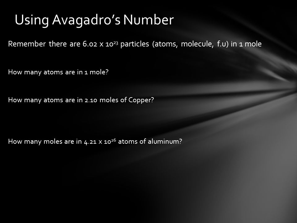 Remember there are 6.02 x particles (atoms, molecule, f.u) in 1 mole How many atoms are in 1 mole.