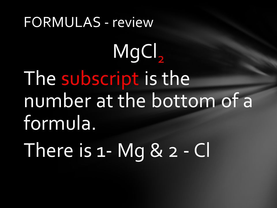 FORMULAS - review MgCl 2 The subscript is the number at the bottom of a formula.