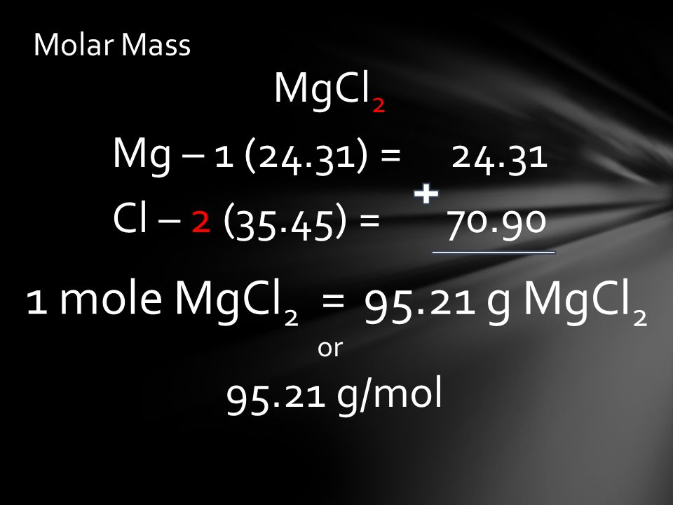 Molar Mass MgCl 2 Mg – 1 (24.31) = Cl – 2 (35.45) = or g/mol g MgCl 2 1 mole MgCl 2 =