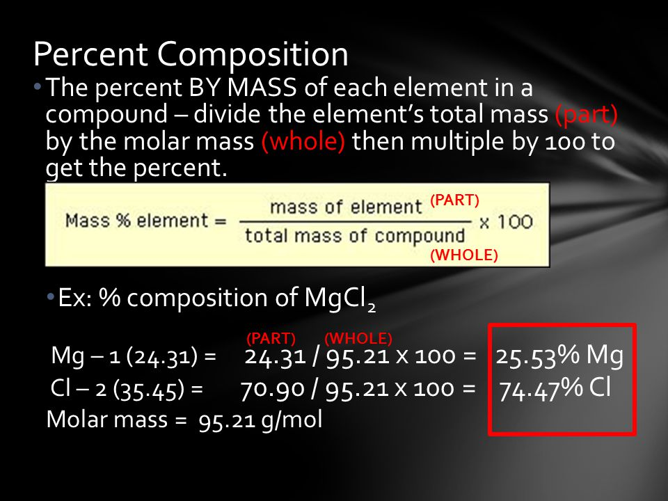 The percent BY MASS of each element in a compound – divide the element's total mass (part) by the molar mass (whole) then multiple by 100 to get the percent.