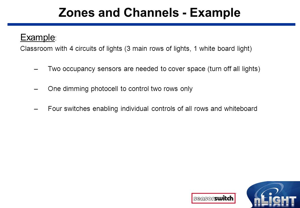 Zones and Channels - Example Example : Classroom with 4 circuits of lights (3 main rows of lights, 1 white board light) –Two occupancy sensors are nee