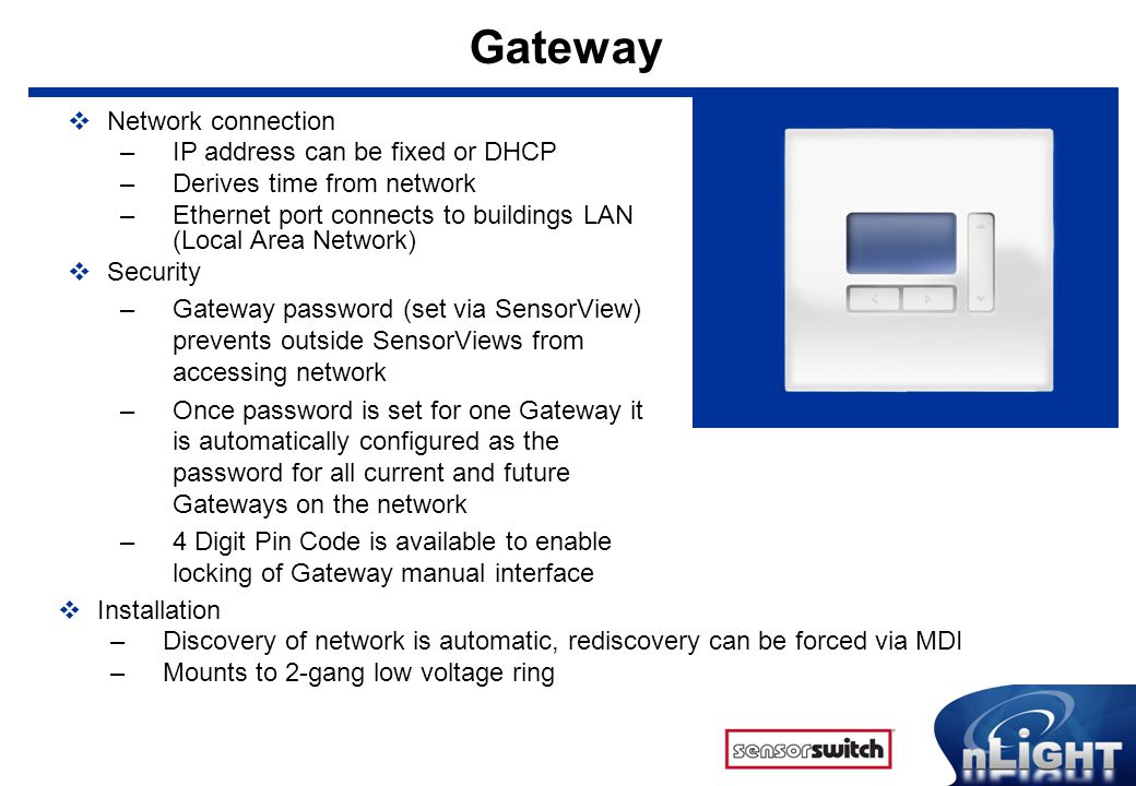 Gateway  Network connection –IP address can be fixed or DHCP –Derives time from network –Ethernet port connects to buildings LAN (Local Area Network)