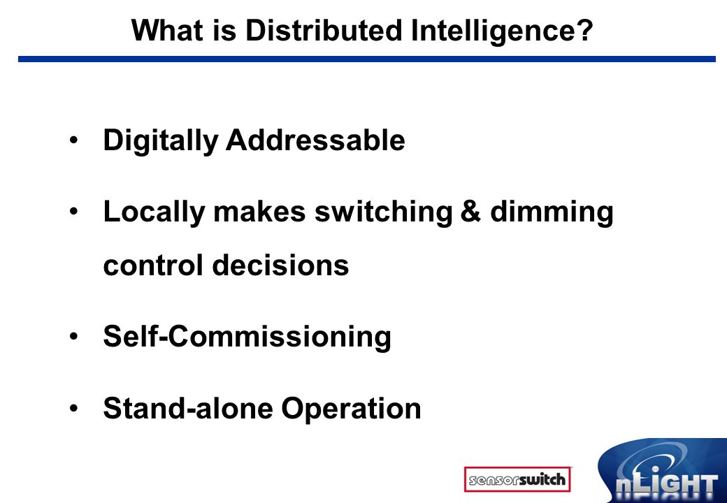 What is Distributed Intelligence? Digitally Addressable Locally makes switching & dimming control decisions Self-Commissioning Stand-alone Operation