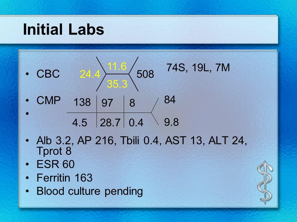 Initial Labs CBC CMP Alb 3.2, AP 216, Tbili 0.4, AST 13, ALT 24, Tprot 8 ESR 60 Ferritin 163 Blood culture pending 138 4.5 97 8 28.7 0.4 84 9.8 11.6 35.3 24.4508 74S, 19L, 7M