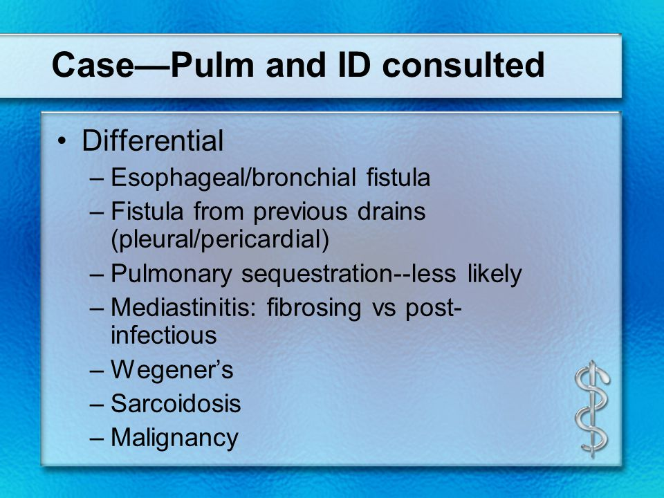 Case—Pulm and ID consulted Differential –Esophageal/bronchial fistula –Fistula from previous drains (pleural/pericardial) –Pulmonary sequestration--less likely –Mediastinitis: fibrosing vs post- infectious –Wegener's –Sarcoidosis –Malignancy