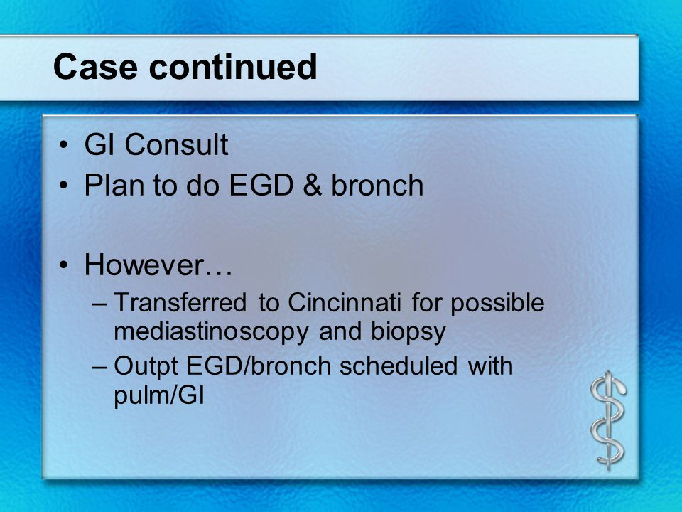 Case continued GI Consult Plan to do EGD & bronch However… –Transferred to Cincinnati for possible mediastinoscopy and biopsy –Outpt EGD/bronch scheduled with pulm/GI