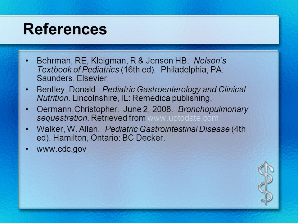 References Behrman, RE, Kleigman, R & Jenson HB.Nelson's Textbook of Pediatrics (16th ed).