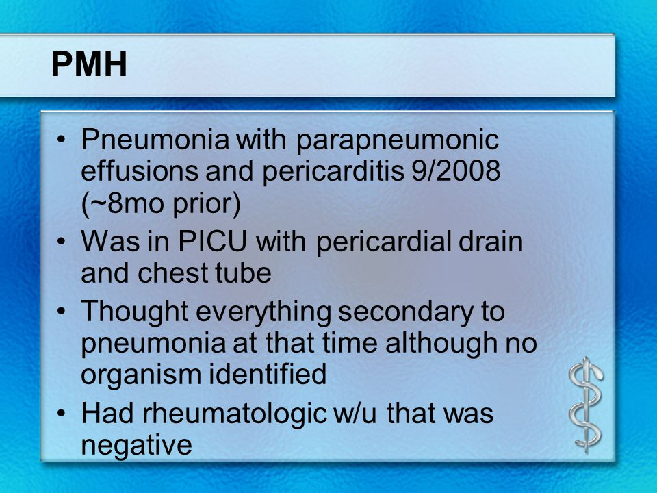 PMH Pneumonia with parapneumonic effusions and pericarditis 9/2008 (~8mo prior) Was in PICU with pericardial drain and chest tube Thought everything secondary to pneumonia at that time although no organism identified Had rheumatologic w/u that was negative