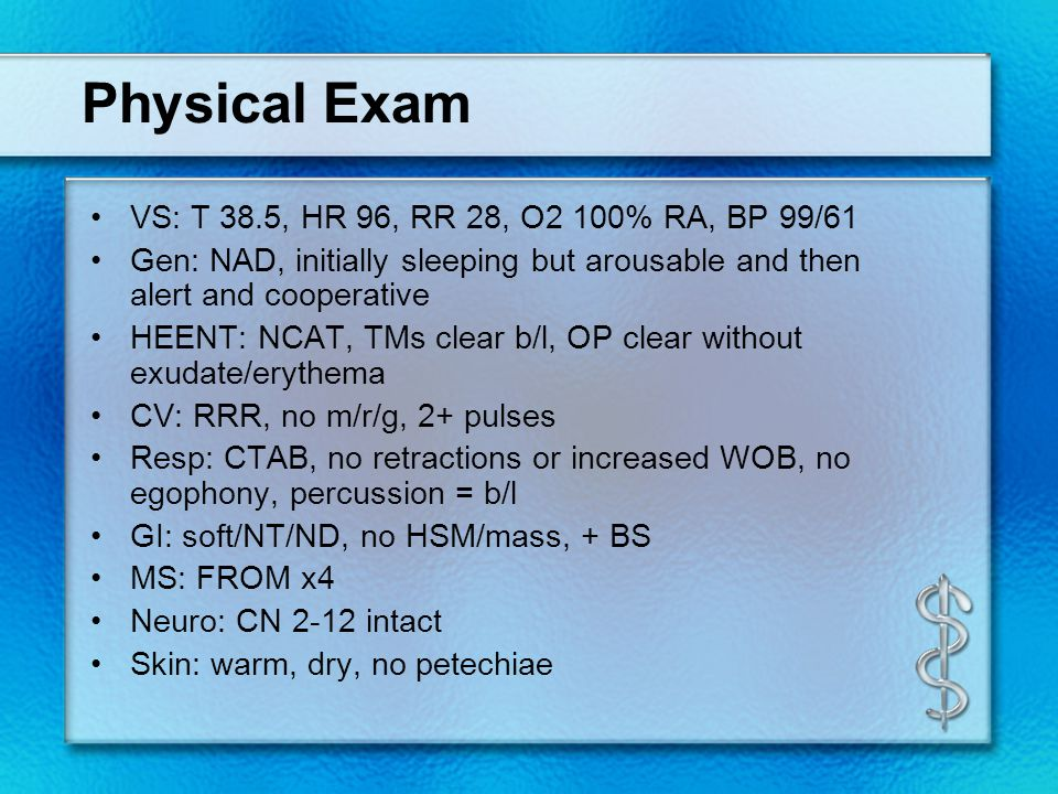 Physical Exam VS: T 38.5, HR 96, RR 28, O2 100% RA, BP 99/61 Gen: NAD, initially sleeping but arousable and then alert and cooperative HEENT: NCAT, TMs clear b/l, OP clear without exudate/erythema CV: RRR, no m/r/g, 2+ pulses Resp: CTAB, no retractions or increased WOB, no egophony, percussion = b/l GI: soft/NT/ND, no HSM/mass, + BS MS: FROM x4 Neuro: CN 2-12 intact Skin: warm, dry, no petechiae