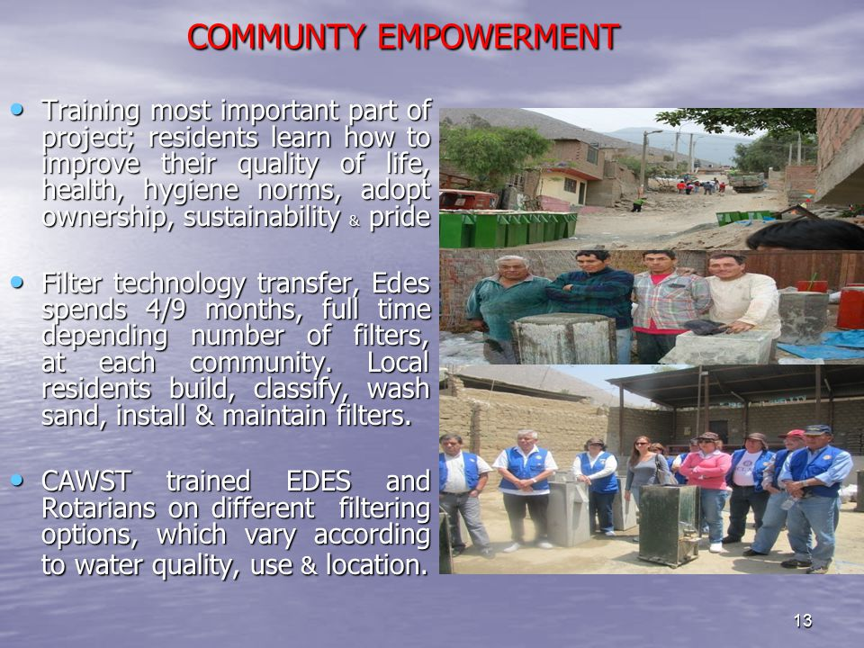 13 COMMUNTY EMPOWERMENT COMMUNTY EMPOWERMENT Training most important part of project; residents learn how to improve their quality of life, health, hygiene norms, adopt ownership, sustainability & pride Training most important part of project; residents learn how to improve their quality of life, health, hygiene norms, adopt ownership, sustainability & pride Filter technology transfer, Edes spends 4/9 months, full time depending number of filters, at each community.