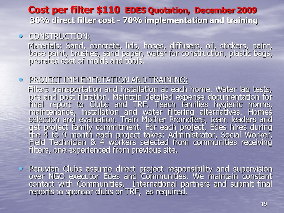 19 Cost per filter $110 EDES Quotation, December 2009 30% direct filter cost - 70% implementation and training Cost per filter $110 EDES Quotation, December 2009 30% direct filter cost - 70% implementation and training CONSTRUCTION: CONSTRUCTION: Materials: Sand, concrete, lids, hoses, diffusers, oil, stickers, paint, base paint, brushes, sand paper, water for construction, plastic bags, prorated cost of molds and tools.