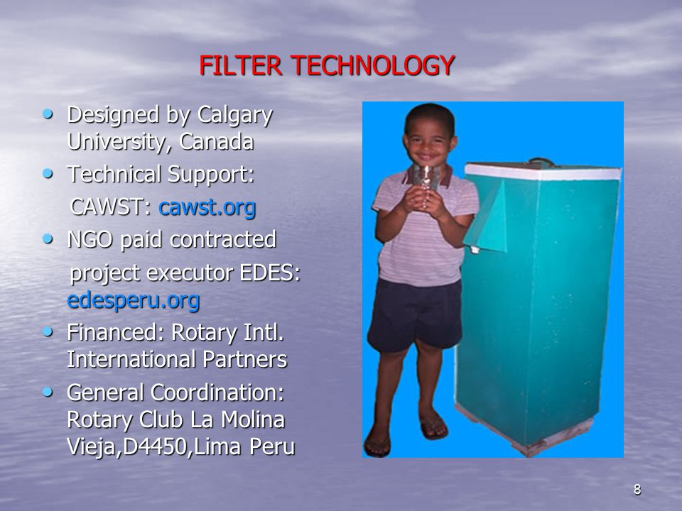 FILTER TECHNOLOGY FILTER TECHNOLOGY Designed by Calgary University, Canada Designed by Calgary University, Canada Technical Support: Technical Support: CAWST: cawst.org CAWST: cawst.org NGO paid contracted NGO paid contracted project executor EDES: edesperu.org project executor EDES: edesperu.org Financed: Rotary Intl.
