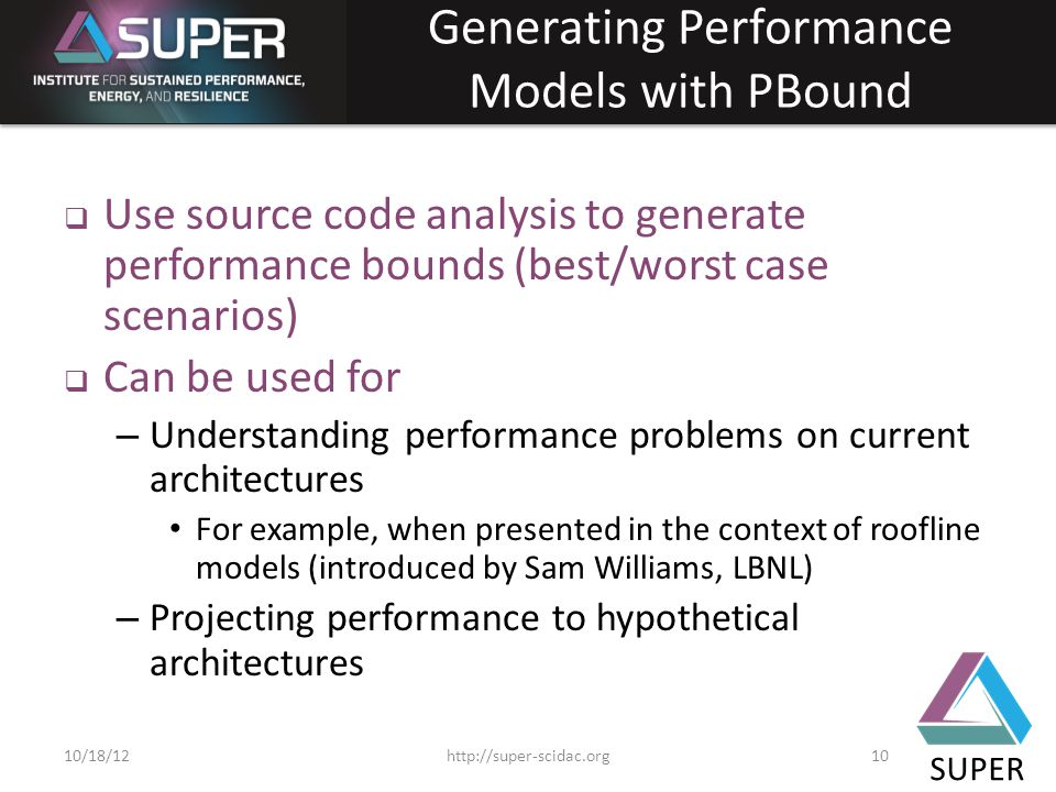 SUPER Generating Performance Models with PBound  Use source code analysis to generate performance bounds (best/worst case scenarios)  Can be used for – Understanding performance problems on current architectures For example, when presented in the context of roofline models (introduced by Sam Williams, LBNL) – Projecting performance to hypothetical architectures http://super-scidac.org1010/18/12