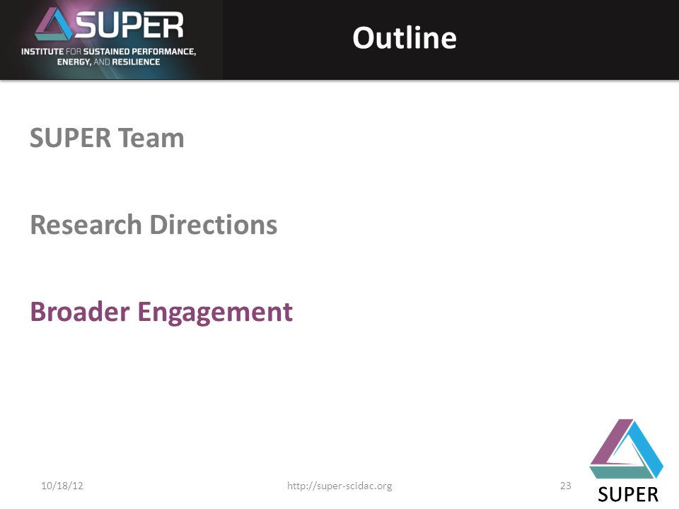 SUPER Outline SUPER Team Research Directions Broader Engagement SUPER http://super-scidac.org2310/18/12